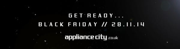Get Ready Black Friday Deals at Appliance City | Friday 28th November 2014
